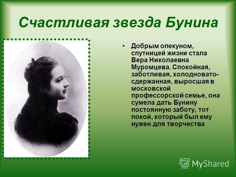 Счастливая звезда Бунина Добрым опекуном, спутницей жизни стала Вера Николаевна Муромцева. Спокойная, заботливая, холодновато- сдержанная, выросшая в московской профессорской семье, она сумела дать Бунину постоянную заботу, тот покой, который был ему