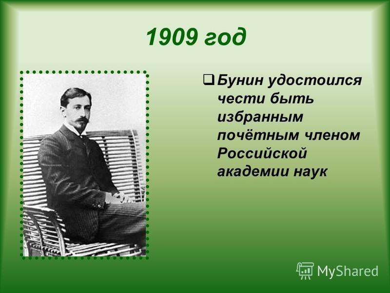1909 год Бунин удостоился чести быть избранным почётным членом Российской академии наук