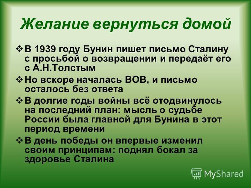 Желание вернуться домой В 1939 году Бунин пишет письмо Сталину с просьбой о возвращении и передаёт его с А.Н.Толстым Но вскоре началась ВОВ, и письмо осталось без ответа В долгие годы войны всё отодвинулось на последний план: мысль о судьбе России бы