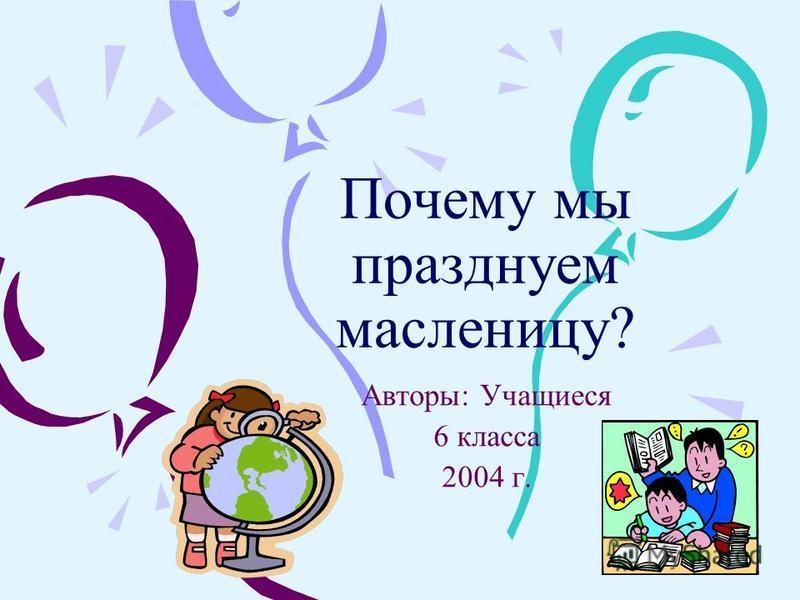 Почему мы празднуем масленицу? Авторы: Учащиеся 6 класса 2004 г.