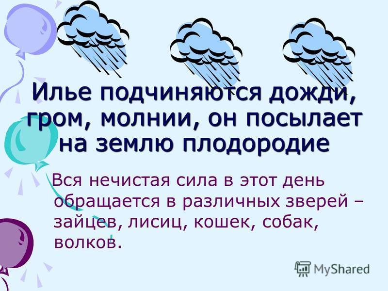 Илье подчиняются дожди, гром, молнии, он посылает на землю плодородие Вся нечистая сила в этот день обращается в различных зверей – зайцев, лисиц, кошек, собак, волков.