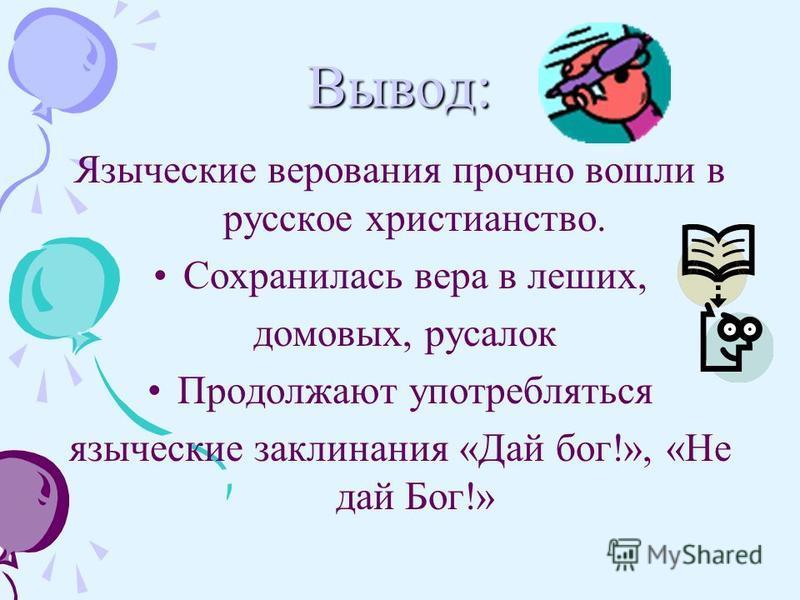 Вывод: Языческие верования прочно вошли в русское христианство. Сохранилась вера в леших, домовых, русалок Продолжают употребляться языческие заклинания «Дай бог!», «Не дай Бог!»