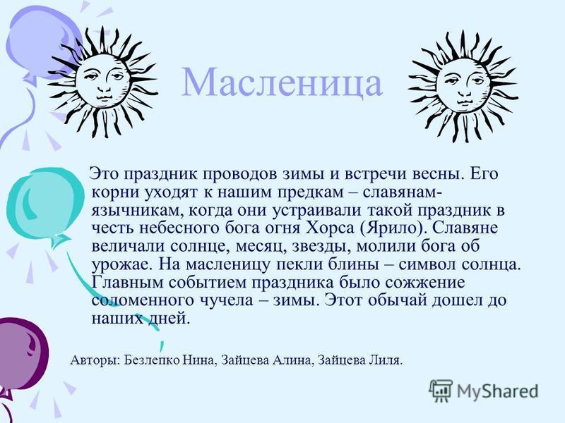 Масленица Это праздник проводов зимы и встречи весны. Его корни уходят к нашим предкам – славянам- язычникам, когда они устраивали такой праздник в честь небесного бога огня Хорса (Ярило). Славяне величали солнце, месяц, звезды, молили бога об урожае