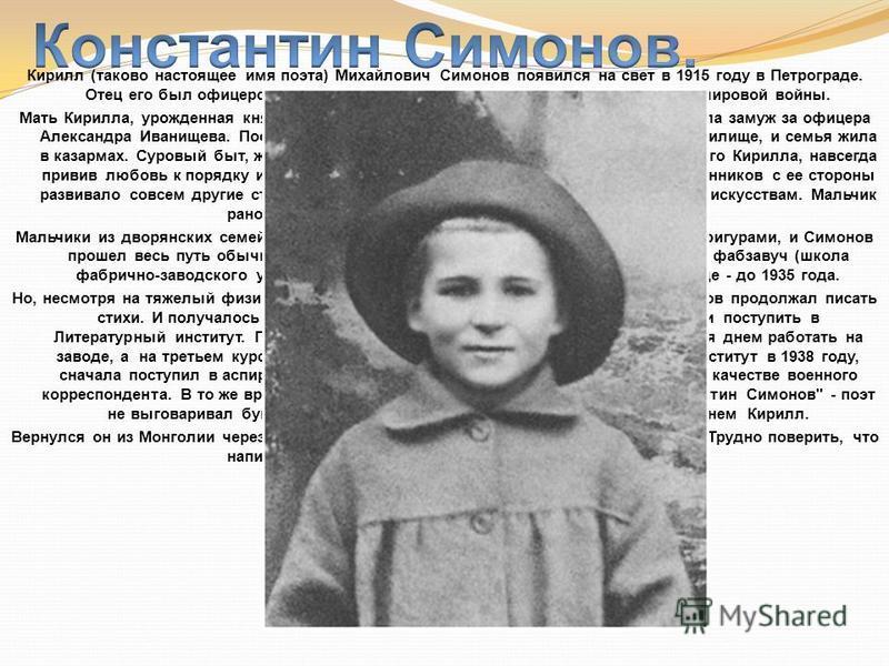 Кирилл (таково настоящее имя поэта) Михайлович Симонов появился на свет в 1915 году в Петрограде. Отец его был офицером царской армии и вскоре погиб на фронтах Первой мировой войны. Мать Кирилла, урожденная княгиня Оболенская, спустя некоторое время