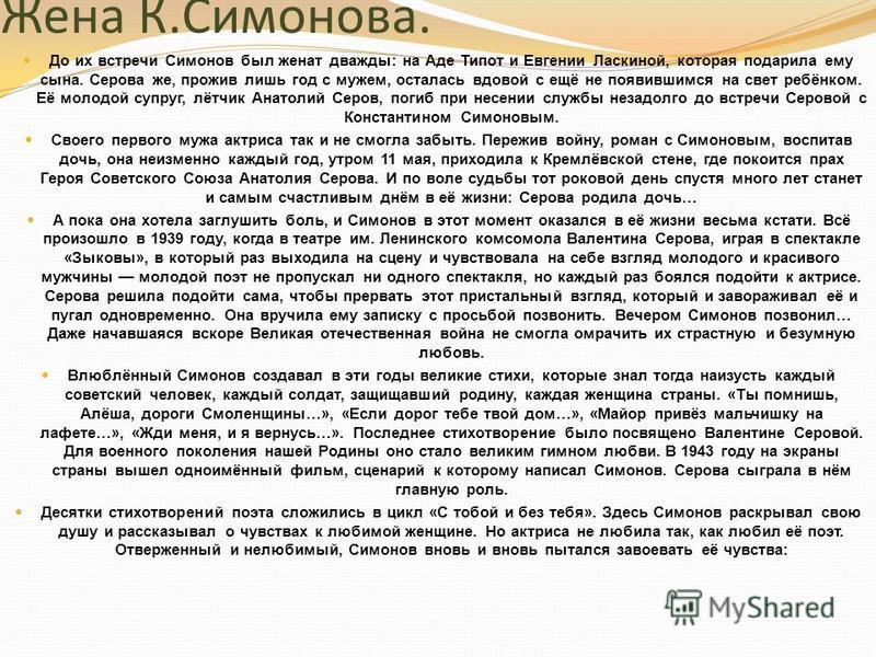 Жена К.Симонова. До их встречи Симонов был женат дважды: на Аде Типот и Евгении Ласкиной, которая подарила ему сына. Серова же, прожив лишь год с мужем, осталась вдовой с ещё не появившимся на свет ребёнком. Её молодой супруг, лётчик Анатолий Серов,