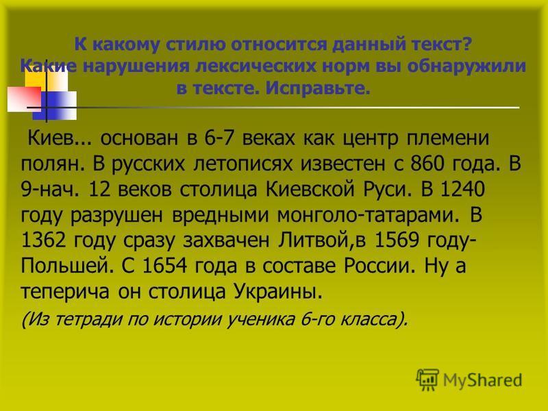 К какому стилю относится даный текст? Какие нарушения лексических норм вы обнаружили в тексте. Исправьте. Киев... основан в 6-7 веках как центр племени полян. В русских летописях известен с 860 года. В 9-нач. 12 веков столица Киевской Руси. В 1240 го