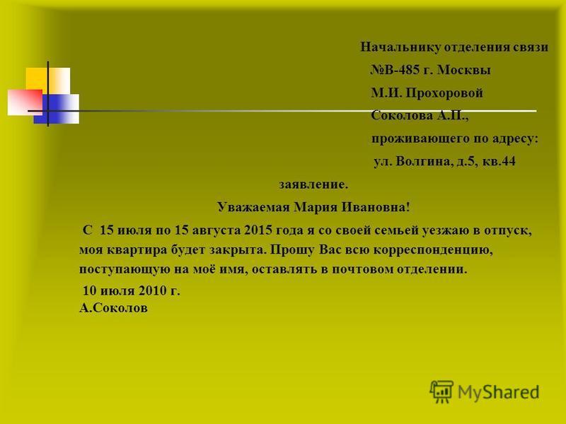 Начальнику отделения связи В-485 г. Москвы М.И. Прохоровой Соколова А.П., проживающего по адресу: ул. Волгина, д.5, кв.44 заявление. Уважаемая Мария Ивановна! С 15 июля по 15 августа 2015 года я со своей семьей уезжаю в отпуск, моя квартира будет зак