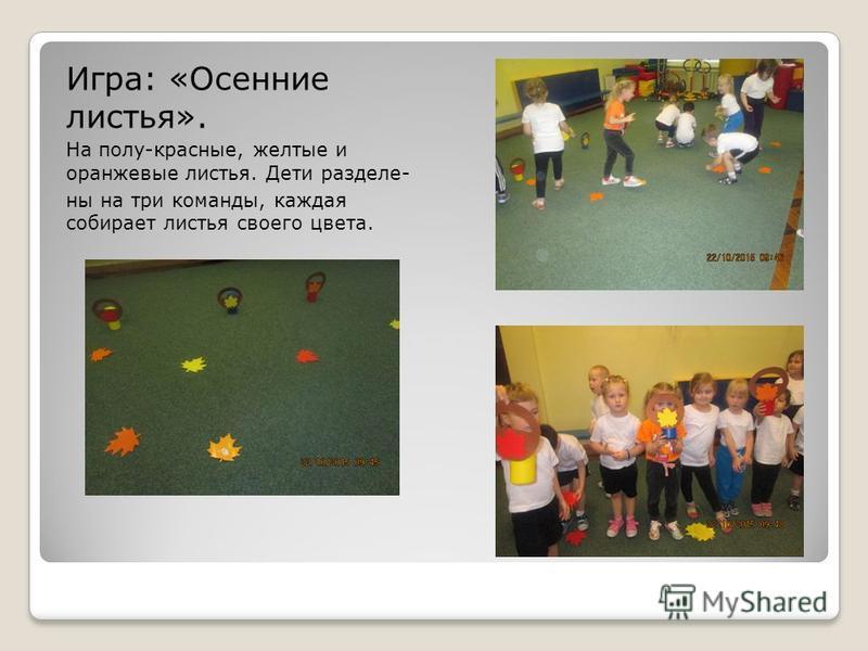 Игра: «Осенние листья». На полу-красные, желтые и оранжевые листья. Дети разделены на три команды, каждая собирает листья своего цвета.