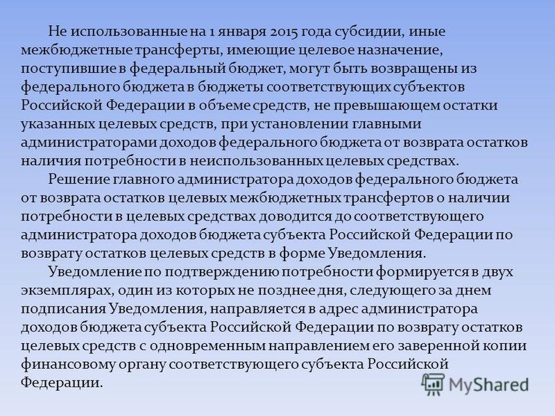 Не использованные на 1 января 2015 года субсидии, иные межбюджетные трансферты, имеющие целевое назначение, поступившие в федеральный бюджет, могут быть возвращены из федерального бюджета в бюджеты соответствующих субъектов Российской Федерации в объ