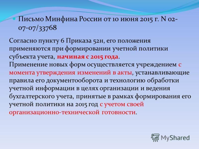 Письмо Минфина России от 10 июня 2015 г. N 02- 07-07/33768 Согласно пункту 6 Приказа 52 н, его положения применяются при формировании учетной политики субъекта учета, начиная с 2015 года. Применение новых форм осуществляется учреждением с момента утв