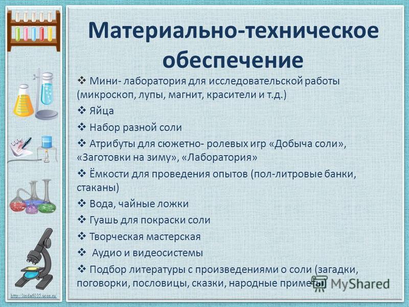 http://linda6035.ucoz.ru/ Материально-техническое обеспечение Мини- лаборатория для исследовательской работы (микроскоп, лупы, магнит, красители и т.д.) Яйца Набор разной соли Атрибуты для сюжетно- ролевых игр «Добыча соли», «Заготовки на зиму», «Лаб