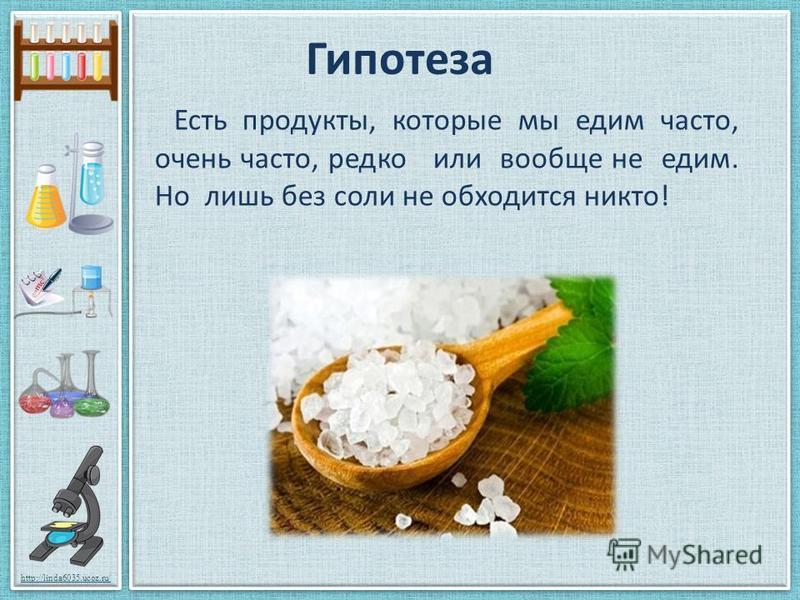 http://linda6035.ucoz.ru/ Гипотеза Есть продукты, которые мы едим часто, очень часто, редко или вообще не едим. Но лишь без соли не обходится никто!