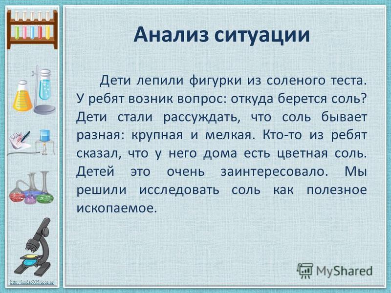 http://linda6035.ucoz.ru/ Анализ ситуации Дети лепили фигурки из соленого теста. У ребят возник вопрос: откуда берется соль? Дети стали рассуждать, что соль бывает разная: крупная и мелкая. Кто-то из ребят сказал, что у него дома есть цветная соль. Д
