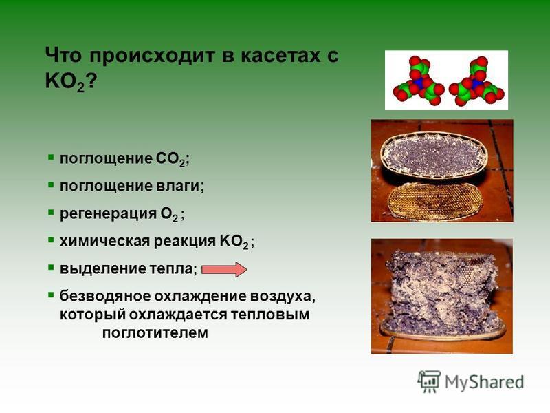 поглощение CO 2 ; поглощение влаги; регенерация O 2 ; химическая реакция KO 2 ; выделение тепла ; без водяное охлаждение воздуха, который охлаждается тепловым поглотителем Что происходит в кассетах с KO 2 ?
