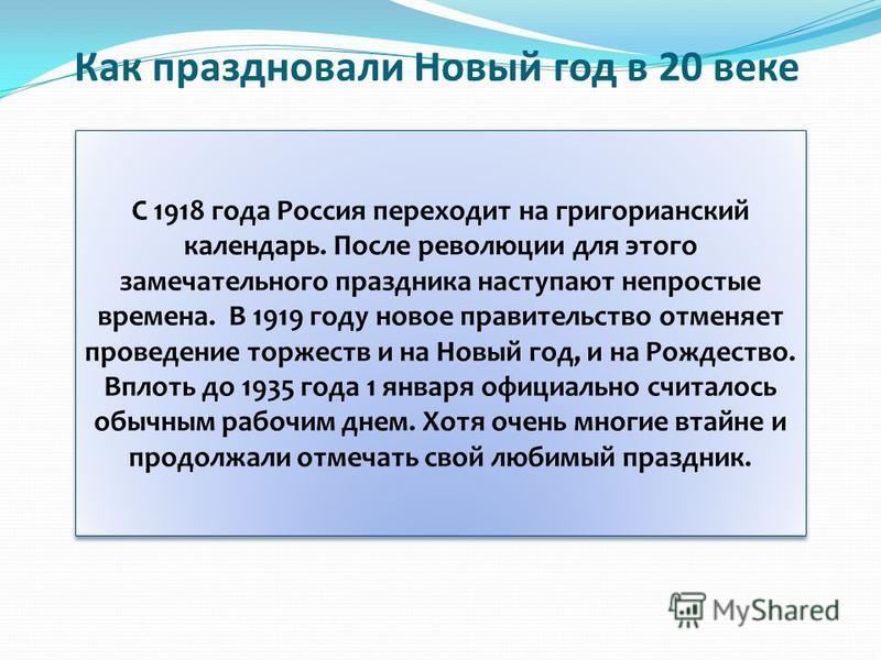 Как праздновали Новый год в 20 веке С 1918 года Россия переходит на григорианский календарь. После революции для этого замечательного праздника наступают непростые времена. В 1919 году новое правительство отменяет проведение торжеств и на Новый год,