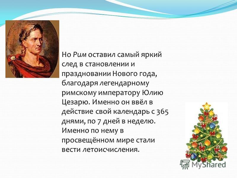 Но Рим оставил самый яркий след в становлении и праздновании Нового года, благодаря легендарному римскому императору Юлию Цезарю. Именно он ввёл в действие свой календарь с 365 днями, по 7 дней в неделю. Именно по нему в просвещённом мире стали вести