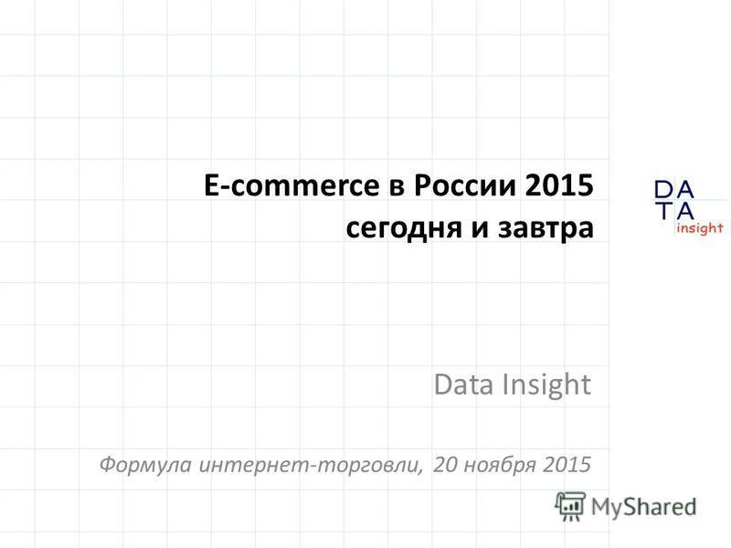 E-commerce в России 2015 сегодня и завтра Data Insight Формула интернет-торговли, 20 ноября 2015
