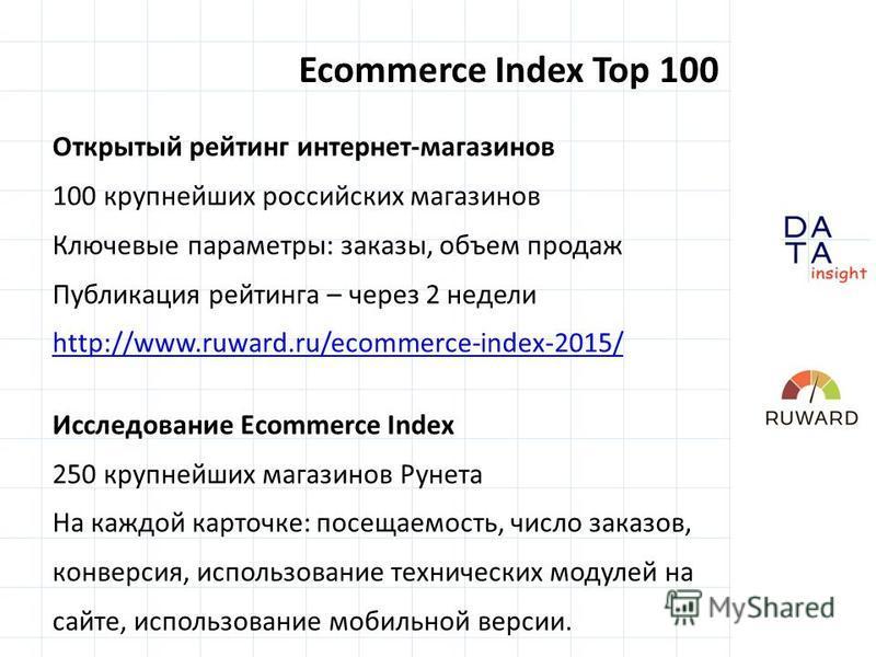 Ecommerce Index Top 100 Открытый рейтинг интернет-магазинов 100 крупнейших российских магазинов Ключевые параметры: заказы, объем продаж Публикация рейтинга – через 2 недели http://www.ruward.ru/ecommerce-index-2015/ Исследование Ecommerce Index 250