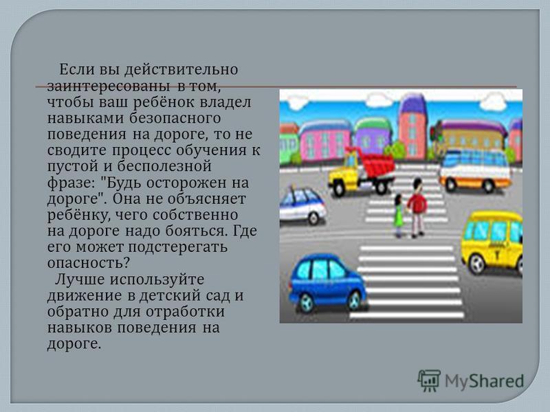 Если вы действительно заинтересованы в том, чтобы ваш ребёнок владел навыками безопасного поведения на дороге, то не сводите процесс обучения к пустой и бесполезной фразе :