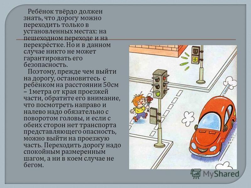 Ребёнок твёрдо должен знать, что дорогу можно переходить только в установленных местах : на пешеходном переходе и на перекрёстке. Но и в данном случае никто не может гарантировать его безопасность. Поэтому, прежде чем выйти на дорогу, остановитесь с
