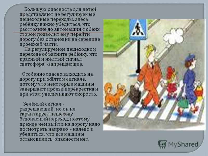 Большую опасность для детей представляют не регулируемые пешеходные переходы. здесь ребёнку важно убедиться, что расстояние до автомашин с обеих сторон позволит ему перейти дорогу без остановки на середине проезжей части. На регулируемом пешеходном п