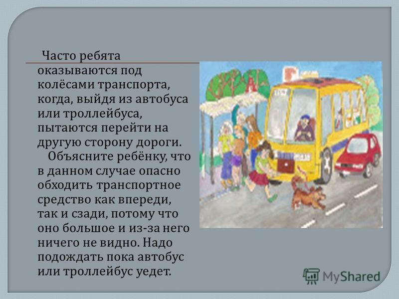 Часто ребята оказываются под колёсами транспорта, когда, выйдя из автобуса или троллейбуса, пытаются перейти на другую сторону дороги. Объясните ребёнку, что в данном случае опасно обходить транспортное средство как впереди, так и сзади, потому что о