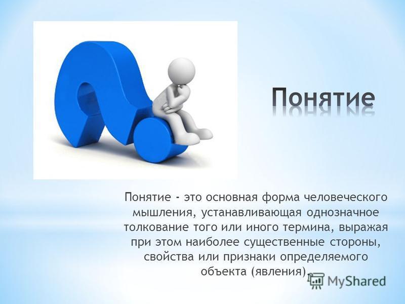 Понятие - это основная форма человеческого мышления, устанавливающая однозначное толкование того или иного термина, выражая при этом наиболее существенные стороны, свойства или признаки определяемого объекта (явления).