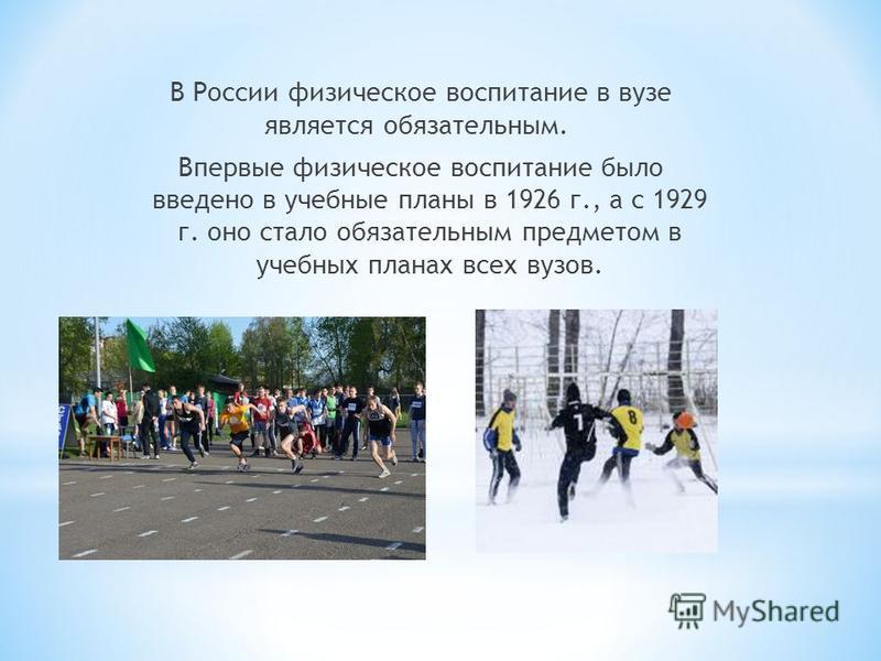 В России физическое воспитание в вузе является обязательным. Впервые физическое воспитание было введено в учебные планы в 1926 г., а с 1929 г. оно стало обязательным предметом в учебных планах всех вузов.