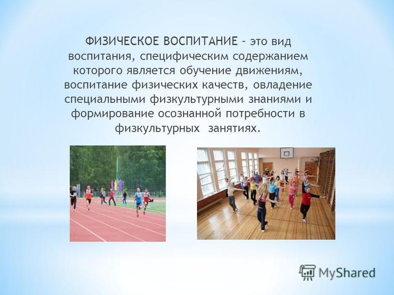 ФИЗИЧЕСКОЕ ВОСПИТАНИЕ – это вид воспитания, специфическим содержанием которого является обучение движениям, воспитание физических качеств, овладение специальными физкультурными знаниями и формирование осознанной потребности в физкультурных занятиях.