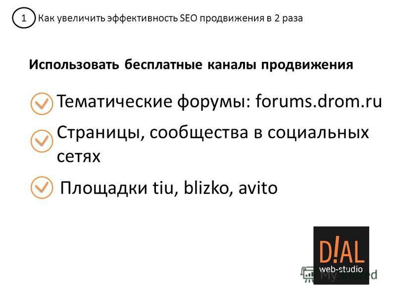 1 Как увеличить эффективность SEO продвижения в 2 раза Использовать бесплатные каналы продвижения Тематические форумы: forums.drom.ru Страницы, сообщества в социальных сетях Площадки tiu, blizko, avito