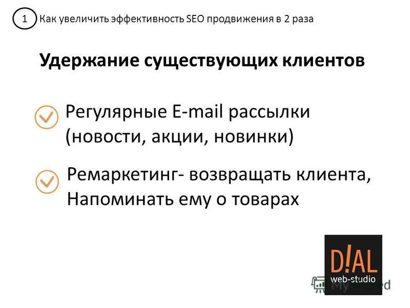 1 Как увеличить эффективность SEO продвижения в 2 раза Удержание существующих клиентов Регулярные E-mail рассылки (новости, акции, новинки) Ремаркетинг- возвращать клиента, Напоминать ему о товарах