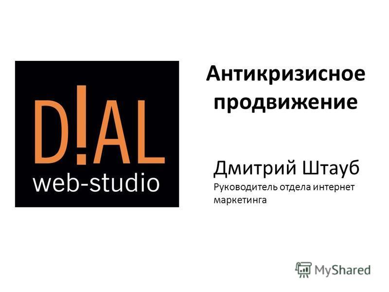 Антикризисное продвижение Дмитрий Штауб Руководитель отдела интернет маркетинга