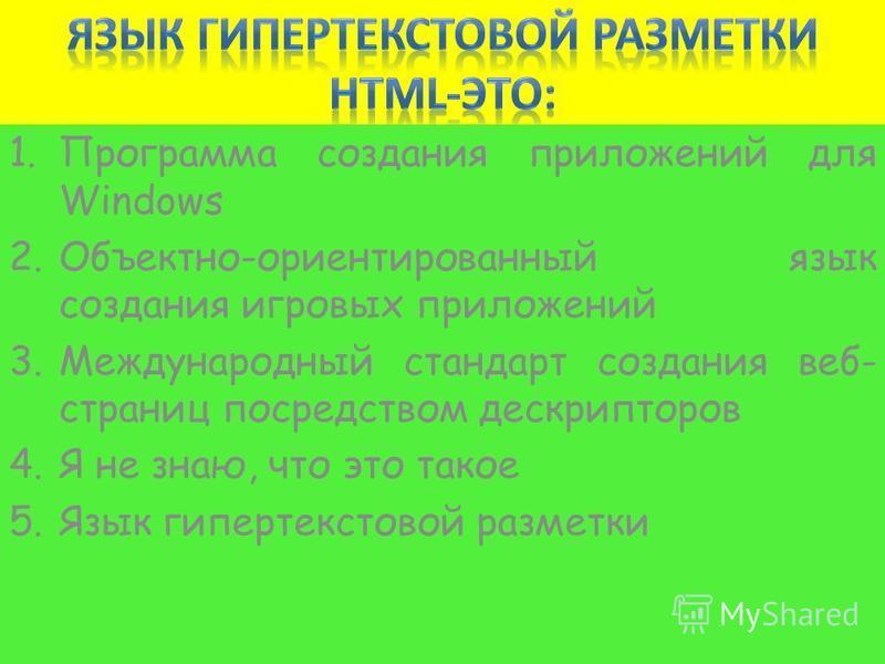 1. Программа создания приложений для Windows 2.Объектно-ориентированный язык создания игровых приложений 3. Международный стандарт создания веб- страниц посредством дескрипторов 4. Я не знаю, что это такое 5. Язык гипертекстовой разметки