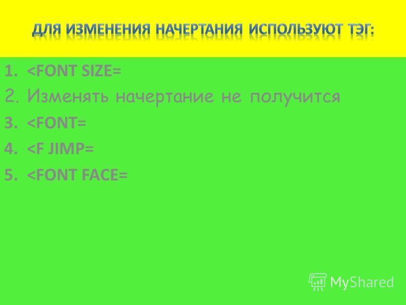 1.<FONT SIZE= 2. Изменять начертание не получится 3.<FONT= 4.<F JIMP= 5.<FONT FACE=