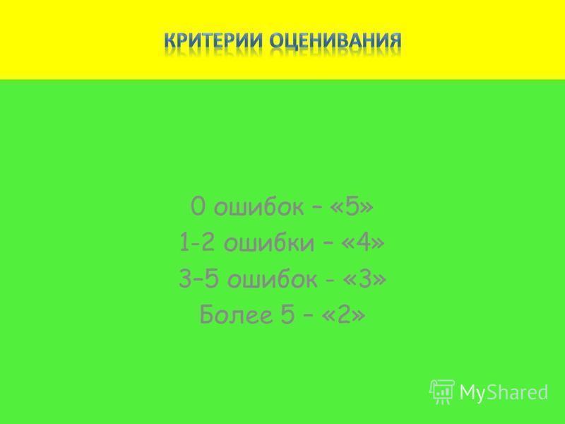 0 ошибок – «5» 1-2 ошибки – «4» 3–5 ошибок - «3» Более 5 – «2»