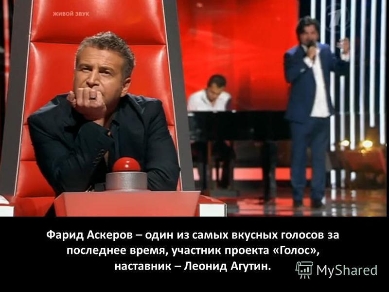 Фарид Аскеров – один из самых вкусных голосов за последнее время, участник проекта «Голос», наставник – Леонид Агутин.