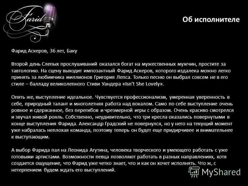 Об исполнителе Фарид Аскеров, 36 лет, Баку Второй день Слепых прослушиваний оказался богат на мужественных мужчин, простите за тавтологию. На сцену выходит импозантный Фарид Аскеров, которого издалека можно легко принять за любимчика миллионов Григор