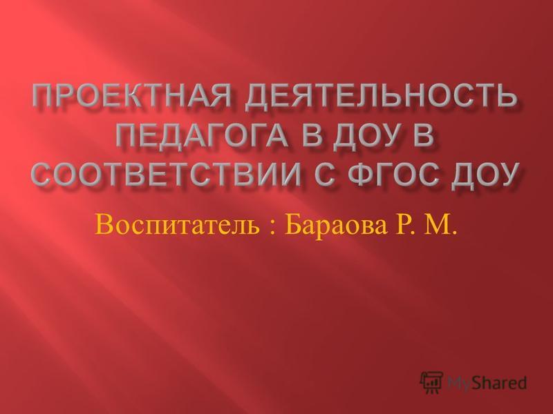 Воспитатель : Бараова Р. М.