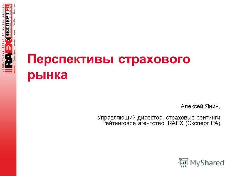Перспективы страхового рынка Алексей Янин, Управляющий директор, страховые рейтинги Рейтинговое агентство RAEX (Эксперт РА)