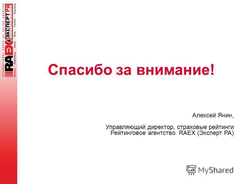 Спасибо за внимание! Алексей Янин, Управляющий директор, страховые рейтинги Рейтинговое агентство RAEX (Эксперт РА)