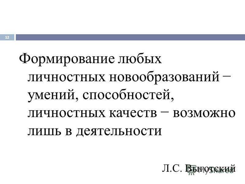 Формирование любых личностных новообразований умений, способностей, личностных качеств возможно лишь в деятельности Л.С. Выготский 12