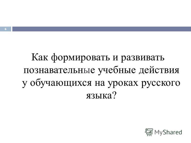 Как формировать и развивать познавательные учебные действия у обучающихся на уроках русского языка? 6