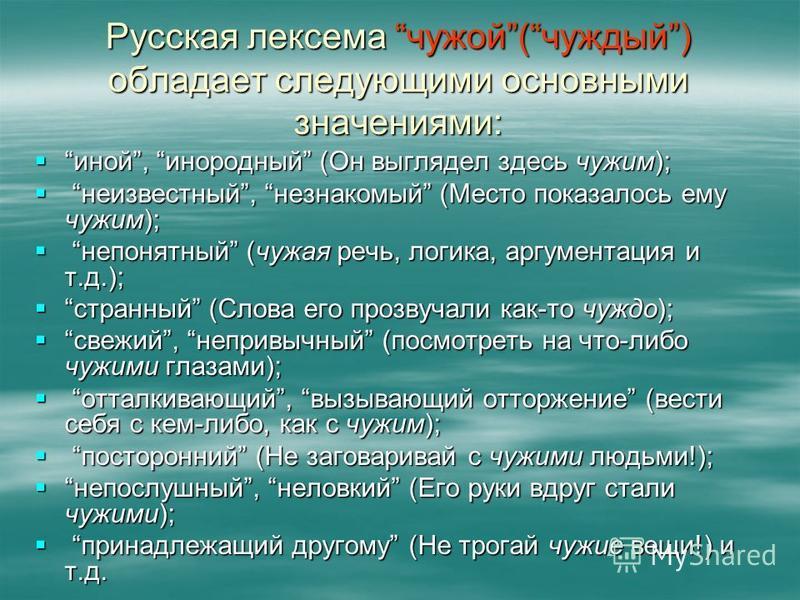 Русская лексема чужой(чуждый) обладает следующими основными значениями: иной, инородный (Он выглядел здесь чужим); иной, инородный (Он выглядел здесь чужим); неизвестный, незнакомый (Место показалось ему чужим); неизвестный, незнакомый (Место показал