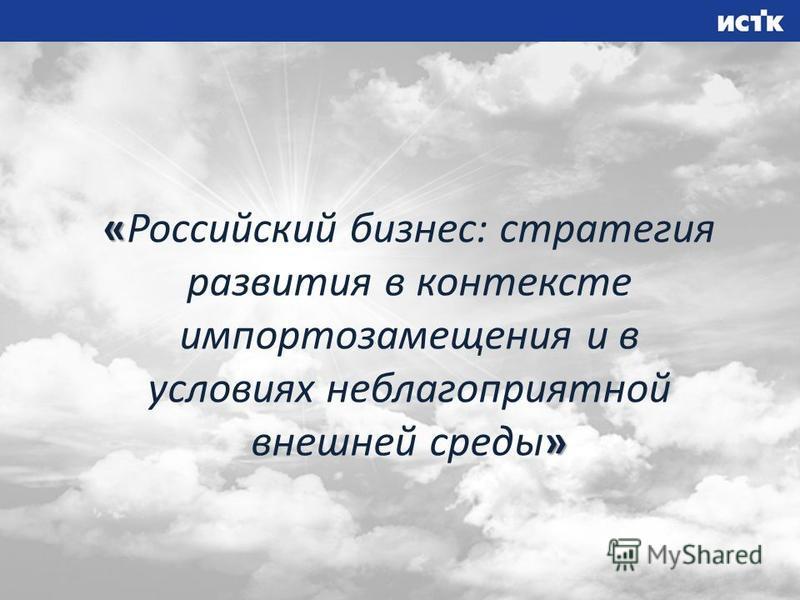 « » «Российский бизнес: стратегия развития в контексте импортозамещения и в условиях неблагоприятной внешней среды»