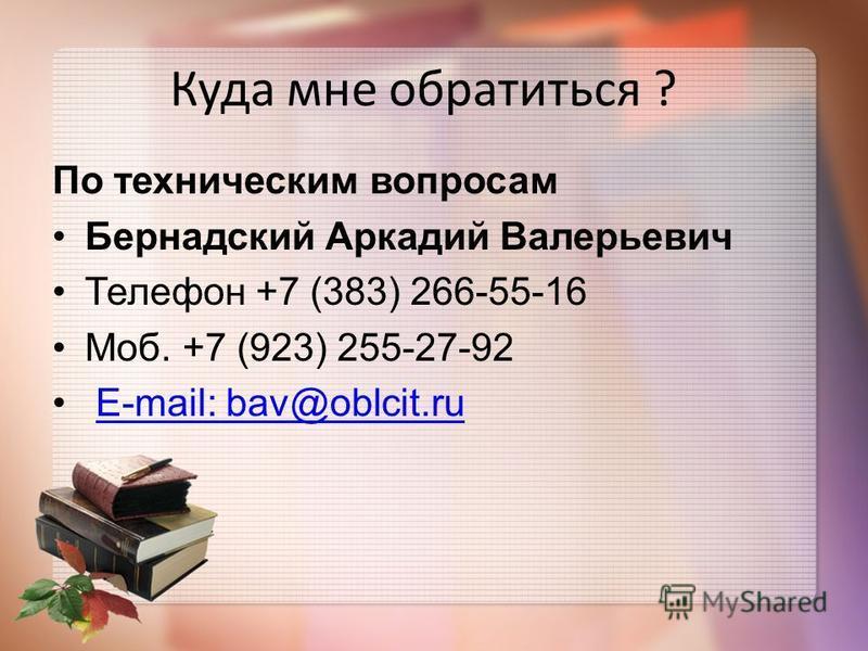 Куда мне обратиться ? По техническим вопросам Бернадский Аркадий Валерьевич Телефон +7 (383) 266-55-16 Моб. +7 (923) 255-27-92 E-mail: bav@oblcit.ru