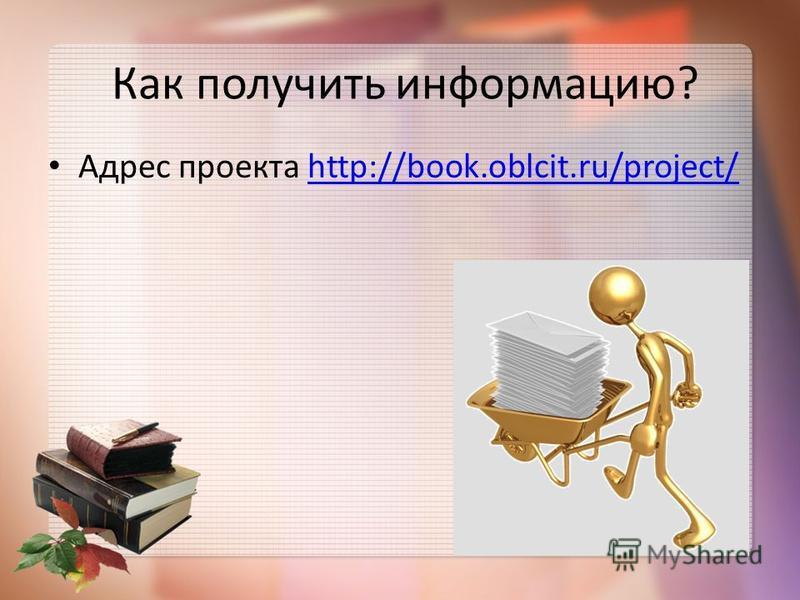 Как получить информацию? Адрес проекта http://book.oblcit.ru/project/http://book.oblcit.ru/project/