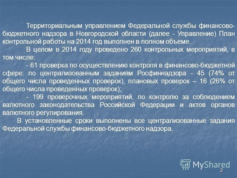 2 Территориальным управлением Федеральной службы финансово- бюджетного надзора в Новгородской области (далее - Управление) План контрольной работы на 2014 год выполнен в полном объеме. В целом в 2014 году проведено 260 контрольных мероприятий, в том