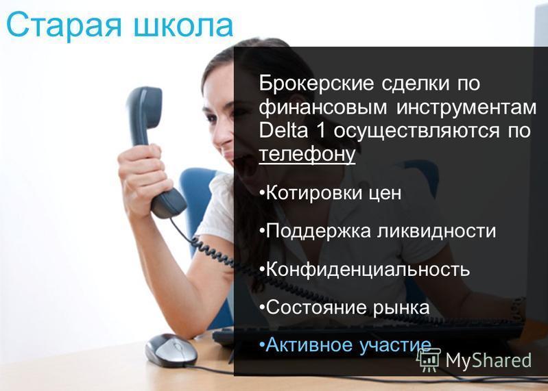 2 Старая школа Брокерские сделки по финансовым инструментам Delta 1 осуществляются по телефону Котировки цен Поддержка ликвидности Конфиденциальность Состояние рынка Активное участие