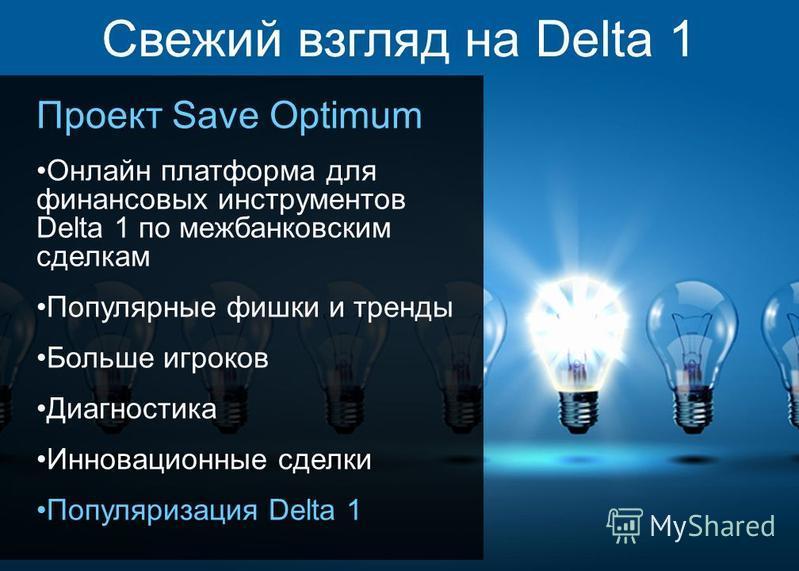 3 Свежий взгляд на Delta 1 Проект Save Optimum Онлайн платформа для финансовых инструментов Delta 1 по межбанковским сделкам Популярные фишки и тренды Больше игроков Диагностика Инновационные сделки Популяризация Delta 1