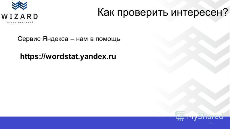 Как проверить интересен? Сервис Яндекса – нам в помощь 17 https://wordstat.yandex.ru